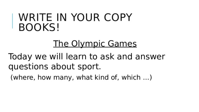 Write in your copy books! The Olympic Games Today we will learn to ask and answer questions about sport.