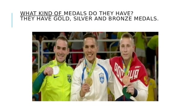 What kind of medals do they have?  They have gold, silver and bronze medals.