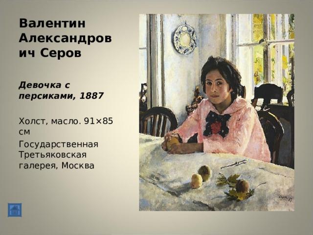 Валентин Александрович Серов Девочка с персиками, 1887 Холст, масло. 91×85 см Государственная Третьяковская галерея, Москва