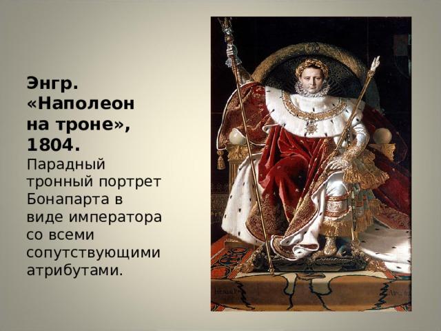 Энгр. «Наполеон на троне», 1804. Парадный тронный портрет Бонапарта в виде императора со всеми сопутствующими атрибутами.