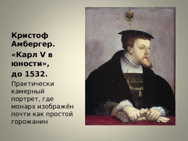 Кристоф Амбергер. «Карл V в юности», до 1532. Практически камерный портрет, где монарх изображён почти как простой горожанин