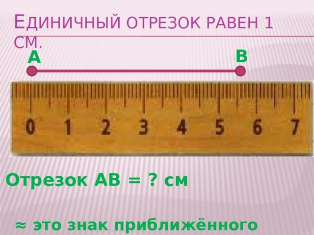 Е диничный отрезок равен 1 см. В А Отрезок АВ = ? см ≈ это знак приближённого равенства АВ ≈5 см , АВ ≈6 см 5 см