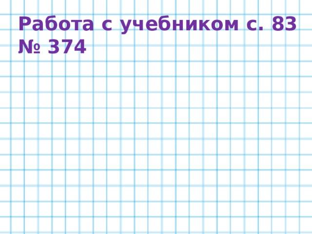 Работа с учебником с. 83 № 374