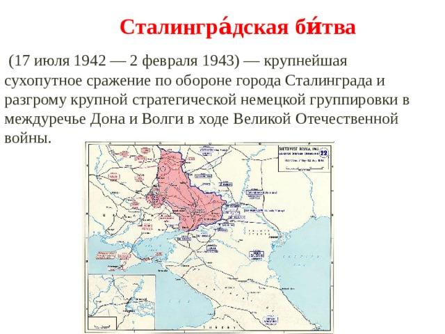 Сталингра́дская би́тва  (17 июля 1942 — 2 февраля 1943) — крупнейшая сухопутное сражение по обороне города Сталинграда и разгрому крупной стратегической немецкой группировки в междуречье Дона и Волги в ходе Великой Отечественной войны.