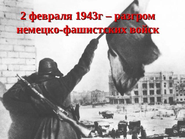 2 февраля 1943г – разгром немецко-фашистских войск
