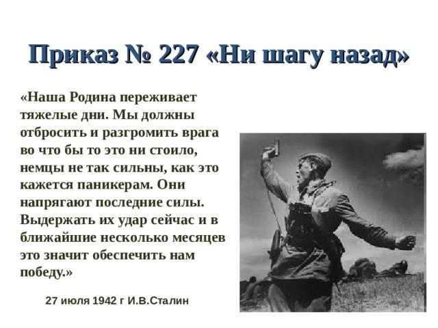 Приказ № 227 «Ни шагу назад» «Наша Родина переживает тяжелые дни. Мы должны отбросить и разгромить врага во что бы то это ни стоило, немцы не так сильны, как это кажется паникерам. Они напрягают последние силы. Выдержать их удар сейчас и в ближайшие несколько месяцев это значит обеспечить нам победу.» 27 июля 1942 г И.В.Сталин