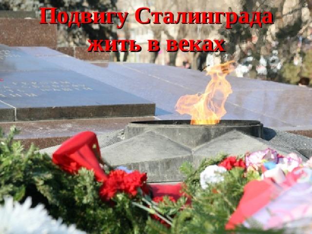 Подвигу Сталинграда жить в веках
