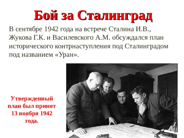 Бой за Сталинград В сентябре 1942 года на встрече Сталина И.В., Жукова Г.К. и Василевского А.М. обсуждался план исторического контрнаступления под Сталинградом под названием «Уран». Утвержденный план был принят 13 ноября 1942 года.