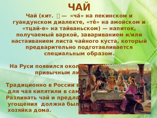 ЧАЙ Чай (кит. 茶— «ча́» на пекинском и гуандунском диалекте, «те̂» на амойском и «тцай-е» на тайваньском)— напиток, получаемый варкой, завариванием и/или настаиванием листа чайного куста, который предварительно подготавливается специальным образом.  На Руси появился около 300 лет назад и стал привычным лишь к XIX веку.  Традиционно в России воду  для чая кипятили в самоваре. Разливать чай и предлагать  угощения должна была  хозяйка дома.