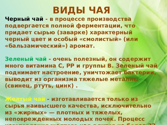 ВИДЫ ЧАЯ Черный чай - в процессе производства подвергается полной ферментации, что придает сырью (заварке) характерный черный цвет и особый «смолистый» (или «бальзамический») аромат.  Зеленый чай - очень полезный, он содержит много витамина С, РР и группы В. Зеленый чай поднимает настроение, уничтожает бактерии, выводит из организма тяжелые металлы (свинец, ртуть, цинк) .  Желтый чай - изготавливается только из сырья наивысшего качества, исключительно из «жирных»— плотных и тяжелых, неповрежденных молодых почек. Процесс изготовления желтого чая длится не более 72 часов
