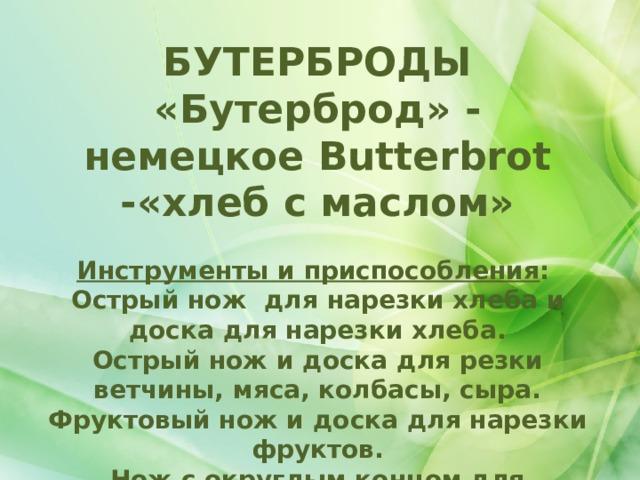 БУТЕРБРОДЫ «Бутерброд» - немецкое Butterbrot -«хлеб с маслом»  Инструменты и приспособления :  Острый нож для нарезки хлеба и доска для нарезки хлеба. Острый нож и доска для резки ветчины, мяса, колбасы, сыра. Фруктовый нож и доска для нарезки фруктов. Нож с округлым концом для намазывания масла, паст и паштетов.