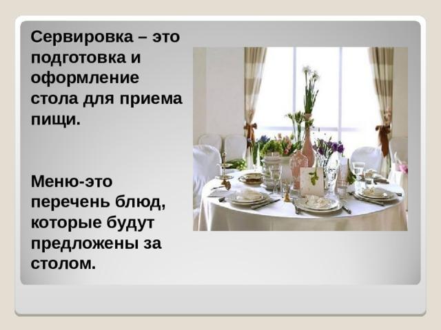 Сервировка – это подготовка и оформление стола для приема пищи.  Меню-это перечень блюд, которые будут предложены за столом.