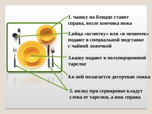 1. чашку на блюдце ставят справа, возле кончика ножа 2.яйца «всмятку» или «в мешочек» подают в специальной подставке с чайной ложечкой 3.кашу подают в полупорционной тарелке 4.к ней полагается десертная ложка 5. вилку при сервировке кладут слева от тарелки, а нож справа
