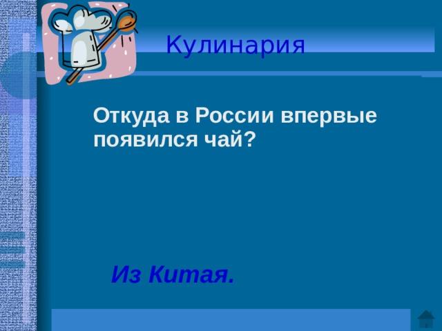Кулинария   Откуда в России впервые появился чай?     Ответ: Из Китая.