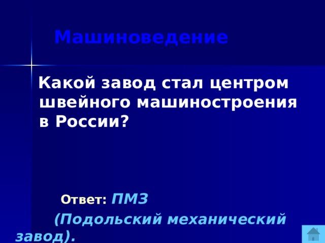 Машиноведение  Какой завод стал центром швейного машиностроения в России?   Ответ:  ПМЗ  (Подольский механический завод).