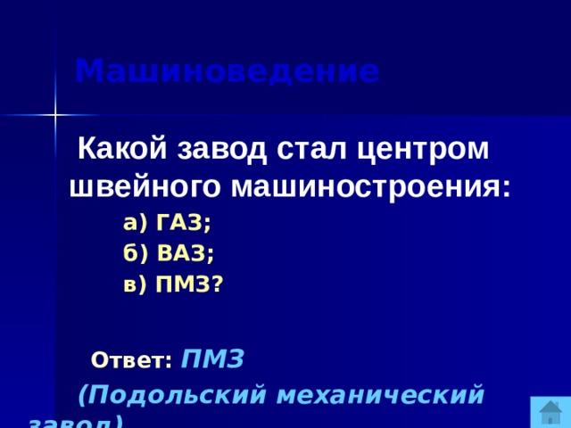 Машиноведение  Какой завод стал центром швейного машиностроения:  а) ГАЗ;  б) ВАЗ;  в) ПМЗ?  Ответ:  ПМЗ  (Подольский механический завод).