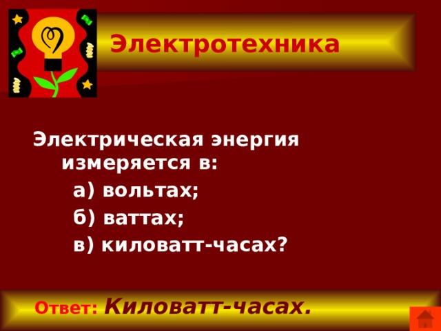 Электротехника Электрическая энергия измеряется в:  а) вольтах;  б) ваттах;  в) киловатт-часах?  Ответ:  Киловатт-часах.