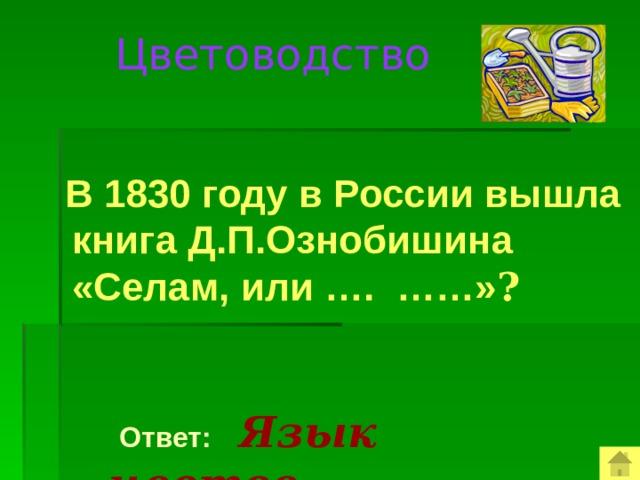 Цветоводство   В 1830 году в России вышла книга Д.П.Ознобишина «Селам, или …. ……» ?  Ответ:  Язык цветов.