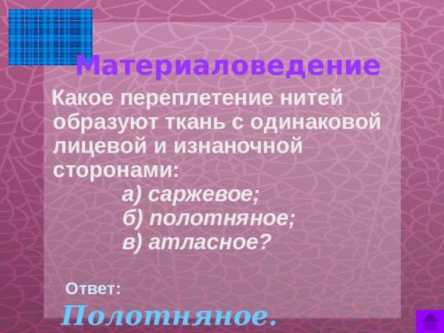 Материаловедение    Какое переплетение нитей образуют ткань с одинаковой лицевой и изнаночной сторонами:  а) саржевое;  б) полотняное;  в) атласное?  Ответ:  Полотняное.