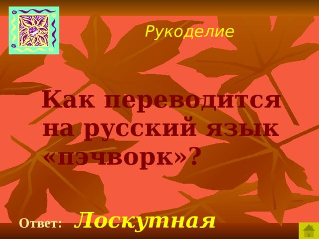 Рукоделие  Как переводится на русский язык «пэчворк»?  Ответ:  Лоскутная техника.