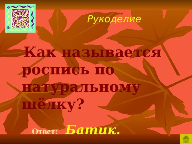 Рукоделие  Как называется роспись по натуральному шёлку?   Ответ:  Батик.