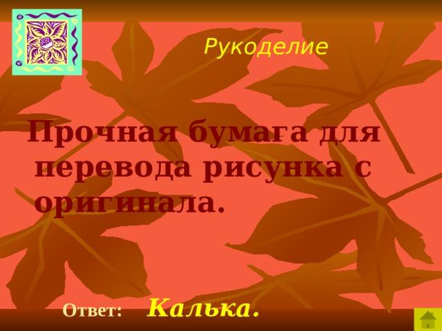 Рукоделие  Прочная бумага для перевода рисунка с оригинала.   Ответ:  Калька.