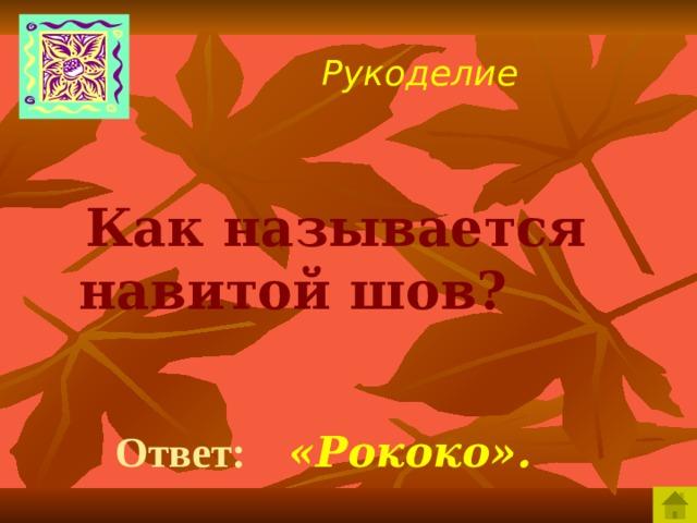 Рукоделие  Как называется навитой шов?  Ответ:  «Рококо».