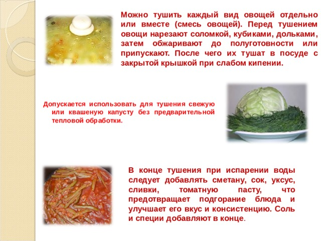 Можно тушить каждый вид овощей отдельно или вместе (смесь овощей). Перед тушением овощи нарезают соломкой, кубиками, дольками, затем обжаривают до полуготовности или припускают. После чего их тушат в посуде с закрытой крышкой при слабом кипении. Допускается использовать для тушения свежую или квашеную капусту без предварительной тепловой обработки.  В конце тушения при испарении воды следует добавлять сметану, сок, уксус, сливки, томатную пасту, что предотвращает подгорание блюда и улучшает его вкус и консистенцию. Соль и специи добавляют в конце .