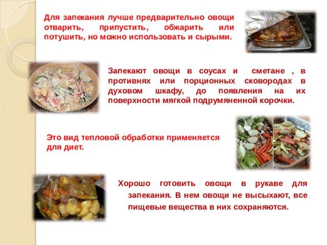 Для запекания лучше предварительно овощи отварить, припустить, обжарить или потушить, но можно использовать и сырыми. Запекают овощи в соусах и сметане , в противнях или порционных сковородах в духовом шкафу, до появления на их поверхности мягкой подрумяненной корочки. Это вид тепловой обработки применяется для диет. Хорошо готовить овощи в рукаве для запекания. В нем овощи не высыхают, все пищевые вещества в них сохраняются.