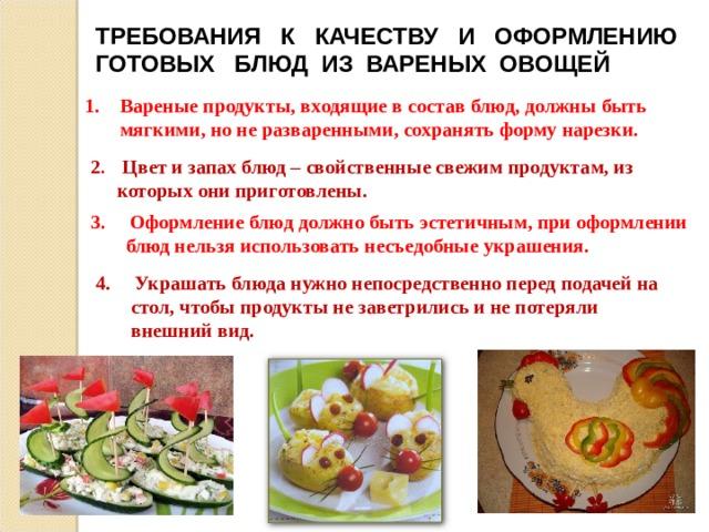 ТРЕБОВАНИЯ К КАЧЕСТВУ И ОФОРМЛЕНИЮ ГОТОВЫХ БЛЮД ИЗ ВАРЕНЫХ ОВОЩЕЙ Вареные продукты, входящие в состав блюд, должны быть мягкими, но не разваренными, сохранять форму нарезки. 2 . Цвет и запах блюд – свойственные свежим продуктам, из которых они приготовлены. 3. Оформление блюд должно быть эстетичным, при оформлении блюд нельзя использовать несъедобные украшения. 4. Украшать блюда нужно непосредственно перед подачей на стол, чтобы продукты не заветрились и не потеряли внешний вид.