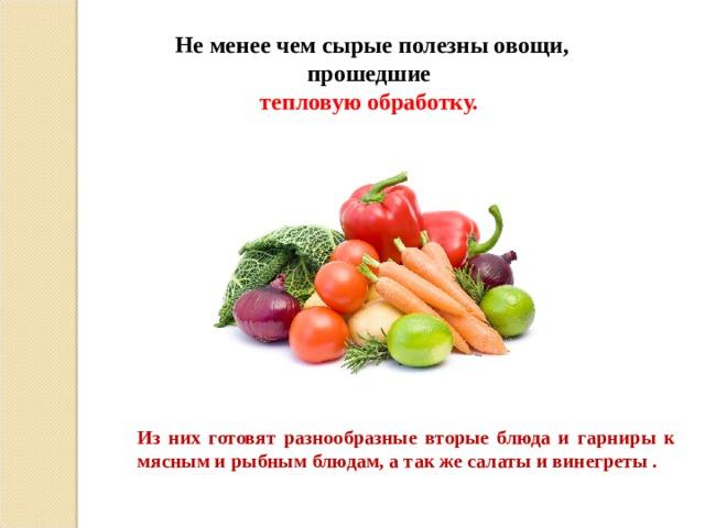 Не менее чем сырые полезны овощи, прошедшие тепловую обработку. Из них готовят разнообразные вторые блюда и гарниры к мясным и рыбным блюдам, а так же салаты и винегреты .