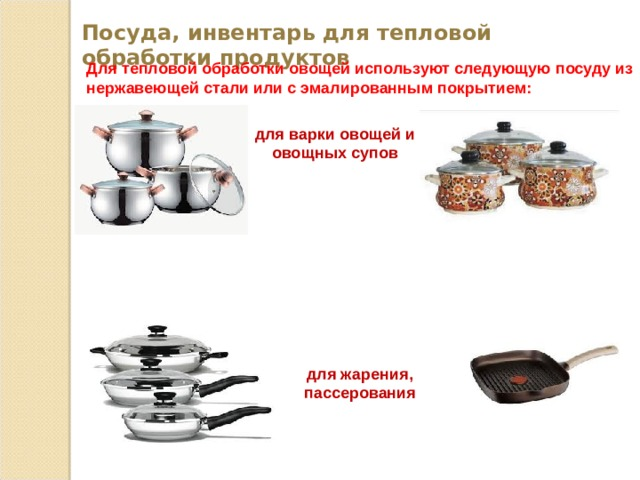Посуда, инвентарь для тепловой обработки продуктов Для тепловой обработки овощей используют следующую посуду из нержавеющей стали или с эмалированным покрытием: для варки овощей и овощных супов для жарения, пассерования