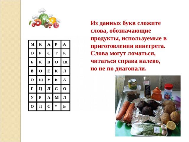 Из данных букв сложите слова, обозначающие продукты, используемые в приготовлении винегрета. Слова могут ломаться, читаться справа налево, но не по диагонали.