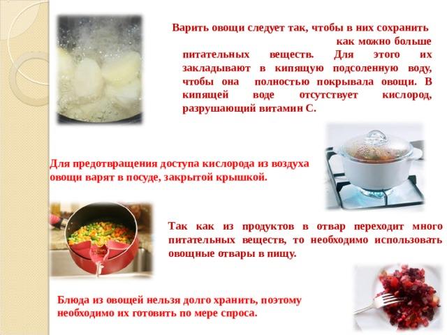 Варить овощи следует так, чтобы в них сохранить как можно больше питательных веществ. Для этого их закладывают в кипящую подсоленную воду, чтобы она полностью покрывала овощи. В кипящей воде отсутствует кислород, разрушающий витамин С. Для предотвращения доступа кислорода из воздуха овощи варят в посуде, закрытой крышкой. Так как из продуктов в отвар переходит много питательных веществ, то необходимо использовать овощные отвары в пищу. Блюда из овощей нельзя долго хранить, поэтому необходимо их готовить по мере спроса.