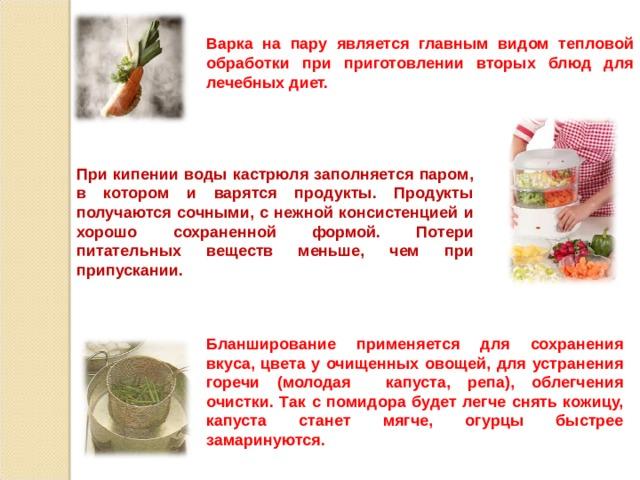 Варка на пару является главным видом тепловой обработки при приготовлении вторых блюд для лечебных диет.  При кипении воды кастрюля заполняется паром, в котором и варятся продукты. Продукты получаются сочными, с нежной консистенцией и хорошо сохраненной формой. Потери питательных веществ меньше, чем при припускании. Бланширование применяется для сохранения вкуса, цвета у очищенных овощей, для устранения горечи (молодая капуста, репа), облегчения очистки. Так с помидора будет легче снять кожицу, капуста станет мягче, огурцы быстрее замаринуются.