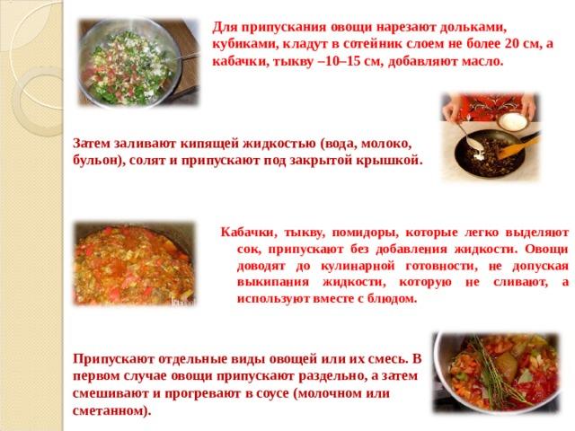Для припускания овощи нарезают дольками, кубиками, кладут в сотейник слоем не более 20 см, а кабачки, тыкву –10–15 см, добавляют масло. Затем заливают кипящей жидкостью (вода, молоко, бульон), солят и припускают под закрытой крышкой. Кабачки, тыкву, помидоры, которые легко выделяют сок, припускают без добавления жидкости. Овощи доводят до кулинарной готовности, не допуская выкипания жидкости, которую не сливают, а используют вместе с блюдом. Припускают отдельные виды овощей или их смесь. В первом случае овощи припускают раздельно, а затем смешивают и прогревают в соусе (молочном или сметанном).