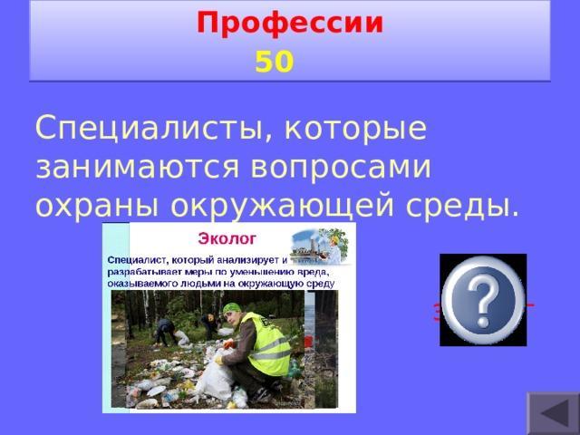 Профессии 5 0   Специалисты, которые занимаются вопросами охраны окружающей среды. эколог