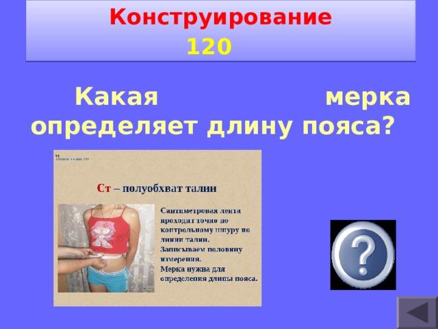 Конструирование 1 2 0    Какая мерка определяет длину пояса?  Ст