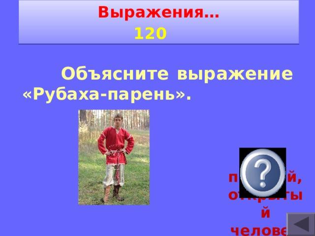 Выражения… 1 2 0     Объясните выражение «Рубаха-парень».  простой, открытый человек