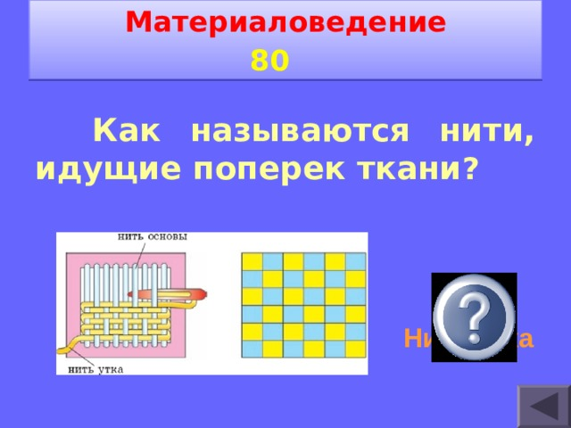 Материаловедение 80    Как называются нити, идущие поперек ткани ? Нити утка