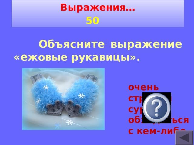 Выражения… 5 0     Объясните выражение «е жовые рукавицы». очень строго и сурово обходиться с кем-либо.