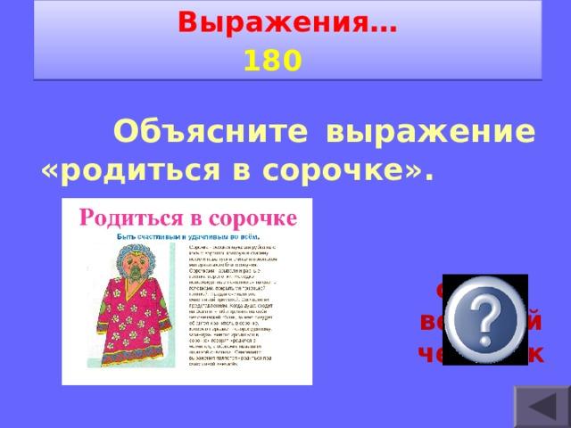 Выражения… 1 8 0     Объясните выражение « родиться в сорочке». очень везучий человек