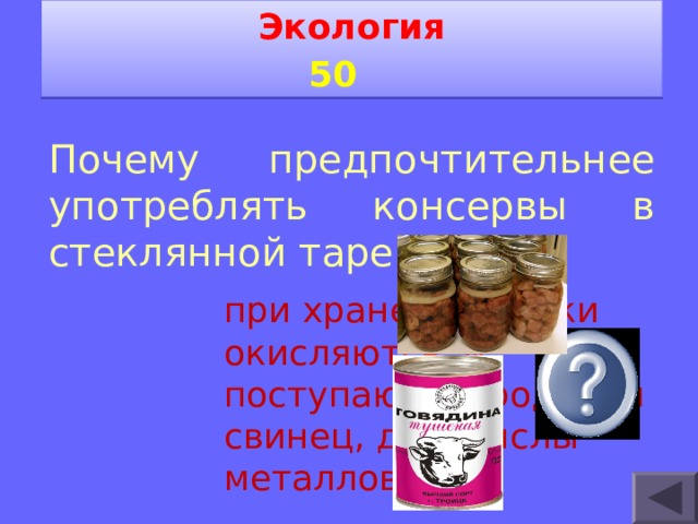 Экология 5 0   Почему предпочтительнее употреблять консервы в стеклянной таре. при хранении банки окисляются, и поступают в продукты свинец, др. окислы металлов