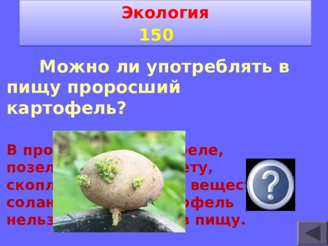 Экология 1 5 0    Можно ли употреблять в пищу проросший картофель? В проросшем картофеле, позеленевшем не свету, скопляется ядовитое вещество-соланин. Такой картофель нельзя употреблять в пищу.