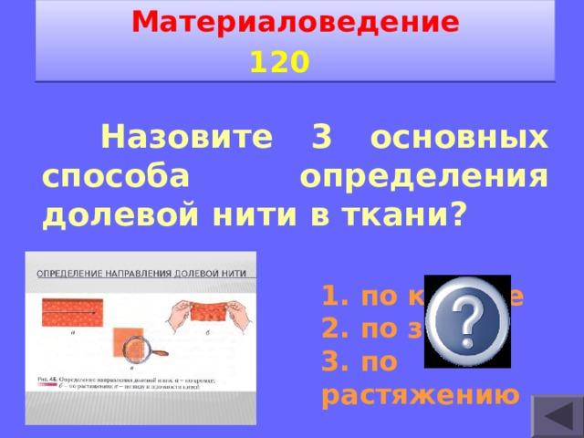 Материаловедение 1 2 0    Назовите 3 основных способа определения долевой нити в ткани? 1. по кромке 2. по звуку 3. по растяжению