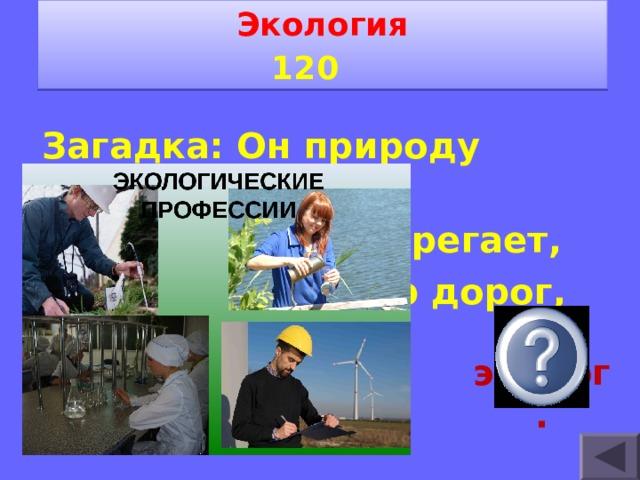 Экология 1 2 0   Загадка: Он природу охраняет, Нам здоровье сберегает, Окружающий мир дорог, Его профессия … эколог.
