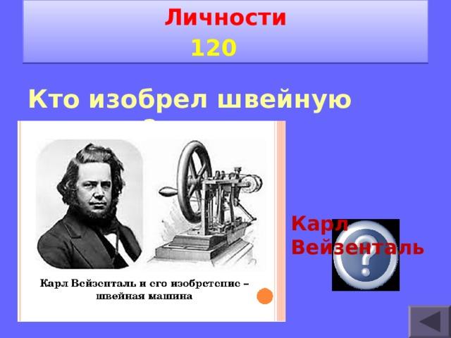 Личности 1 2 0   Кто изобрел швейную машину?    Карл Вейзенталь