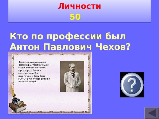 Личности 5 0   Кто по профессии был Антон Павлович Чехов?  Врач