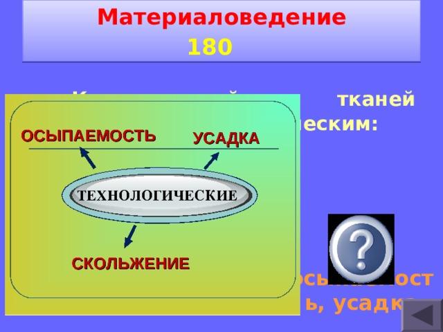 Материаловедение 1 8 0    Какие свойства тканей относятся к технологическим: прочность; водопроницаемость; драпируемость; осыпаемость; усадка.  осыпаемость, усадка