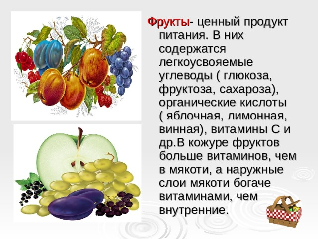 Фрукты - ценный продукт питания. В них содержатся легкоусвояемые углеводы ( глюкоза, фруктоза, сахароза), органические кислоты ( яблочная, лимонная, винная), витамины С и др.В кожуре фруктов больше витаминов, чем в мякоти, а наружные слои мякоти богаче витаминами, чем внутренние.